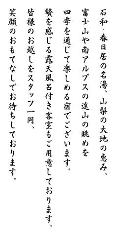 石和・春日居の名湯、山梨の大地の恵み、富士山や南アルプスの遠山の眺めを四季を通じて楽しめる宿でございます。贅を感じる露天風呂付き客室もご用意しております。皆様のお越しをスタッフ一同、笑顔のおもてなしでお待ちしております。
